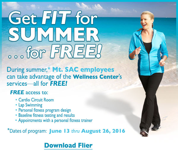 Get FIT for SUMMER ... for FREE! During summer,* Mt. SAC employees  can take advantage of the Wellness Center's  services - all for FREE!    FREE access to:- Cardio Circuit Room - Lap Swimming - Personal fitness program design *Dates of program:  June 13 thru August 26, 2016. Click here to download flier