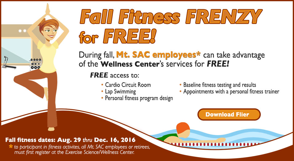 Fall Fitness FRENZY for FREE! During fall, Mt. SAC employees can take advantage of the Wellness Center's services for FREE! FREE access to: Cardio Circuit Room, Baseline fitness testing and results, Lap Swimming, Appointments with a personal fitness trainer, Personal fitness program design. Fall fitness dates: August 29 thru December 16, 2016. To participant in fitness activites, all Mt. SAC employees or retirees, must first register at the Exercise Science/Wellness Center.